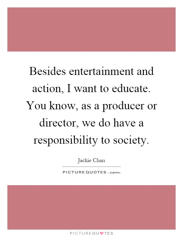 Besides entertainment and action, I want to educate. You know, as a producer or director, we do have a responsibility to society Picture Quote #1