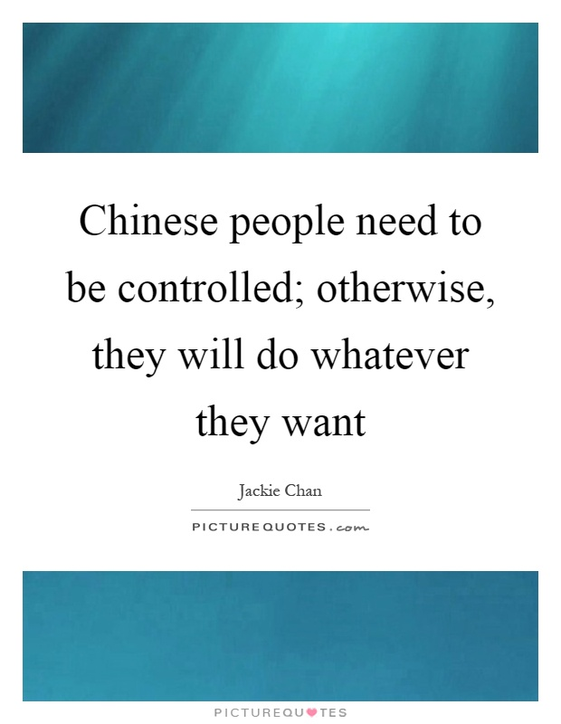 Chinese people need to be controlled; otherwise, they will do whatever they want Picture Quote #1