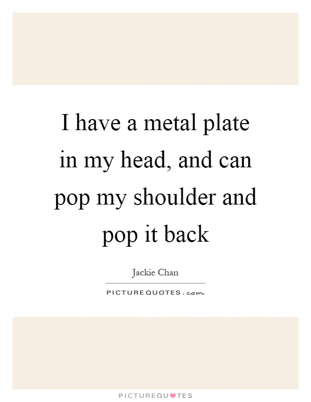 I have a metal plate in my head, and can pop my shoulder and pop it back Picture Quote #1