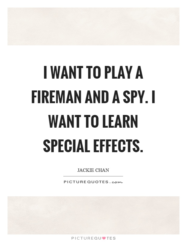 I want to play a fireman and a spy. I want to learn special effects Picture Quote #1