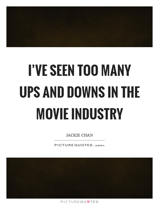 I've seen too many ups and downs in the movie industry Picture Quote #1