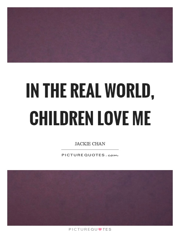 In the real world, children love me Picture Quote #1
