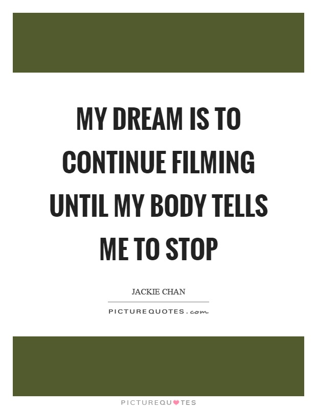 My dream is to continue filming until my body tells me to stop Picture Quote #1