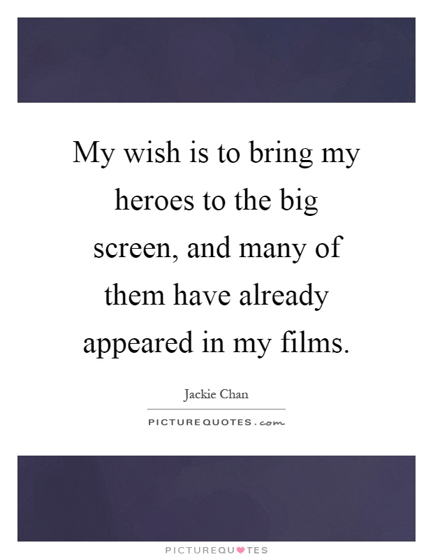 My wish is to bring my heroes to the big screen, and many of them have already appeared in my films Picture Quote #1