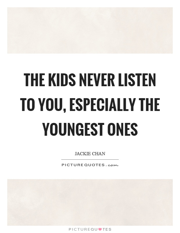 The kids never listen to you, especially the youngest ones Picture Quote #1