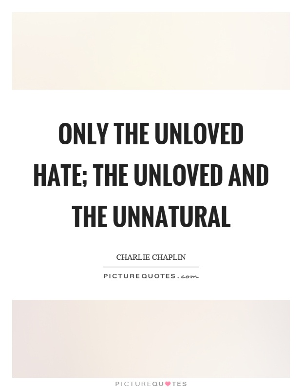 Only the unloved hate; the unloved and the unnatural Picture Quote #1