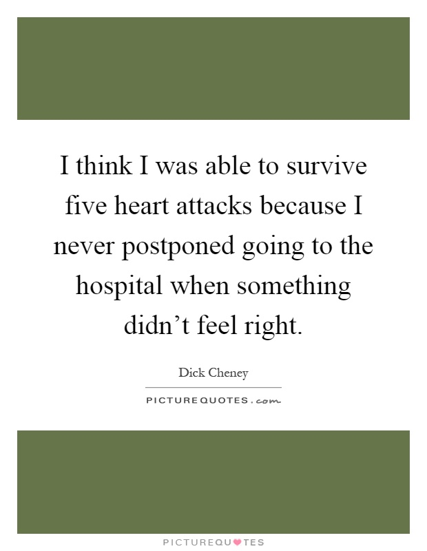 I think I was able to survive five heart attacks because I never postponed going to the hospital when something didn't feel right Picture Quote #1