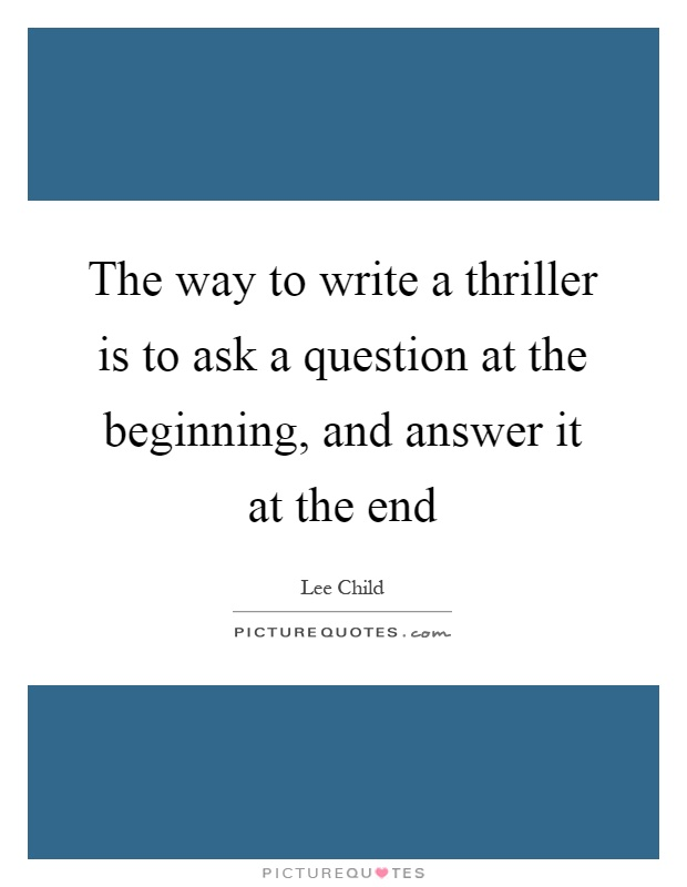 The way to write a thriller is to ask a question at the beginning, and answer it at the end Picture Quote #1