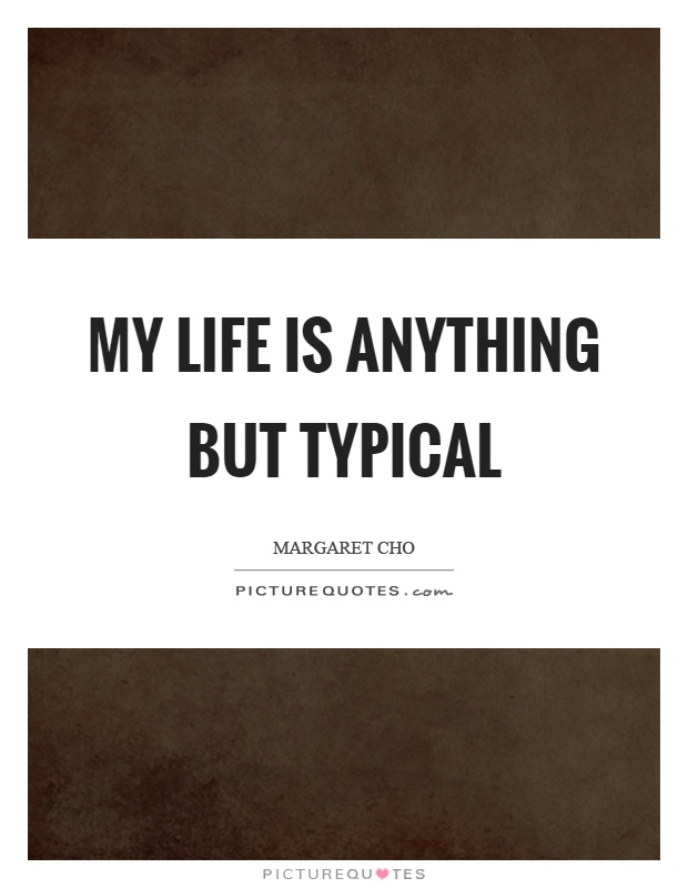 My life is anything but typical Picture Quote #1