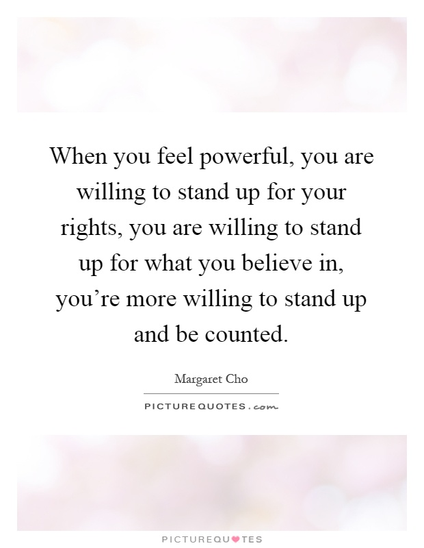 When you feel powerful, you are willing to stand up for your rights, you are willing to stand up for what you believe in, you're more willing to stand up and be counted Picture Quote #1