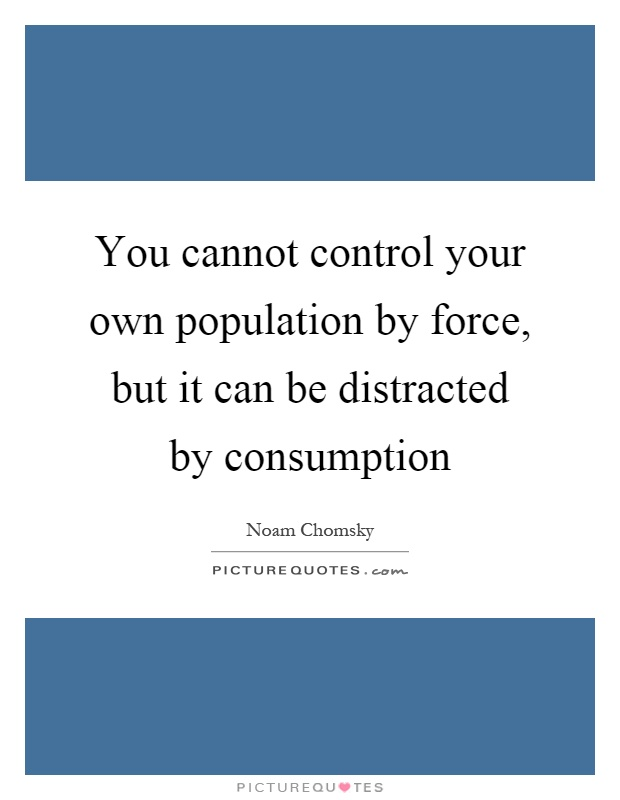 You cannot control your own population by force, but it can be distracted by consumption Picture Quote #1