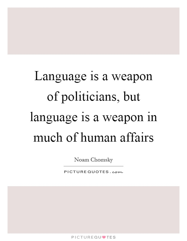 Language is a weapon of politicians, but language is a weapon in much of human affairs Picture Quote #1