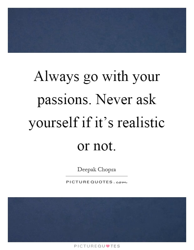 Always go with your passions. Never ask yourself if it's realistic or not Picture Quote #1