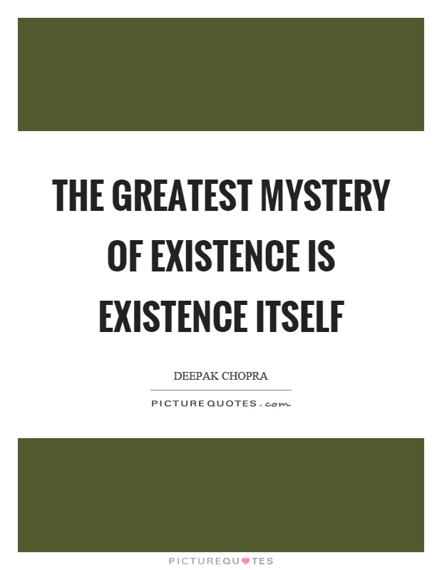 The greatest mystery of existence is existence itself Picture Quote #1