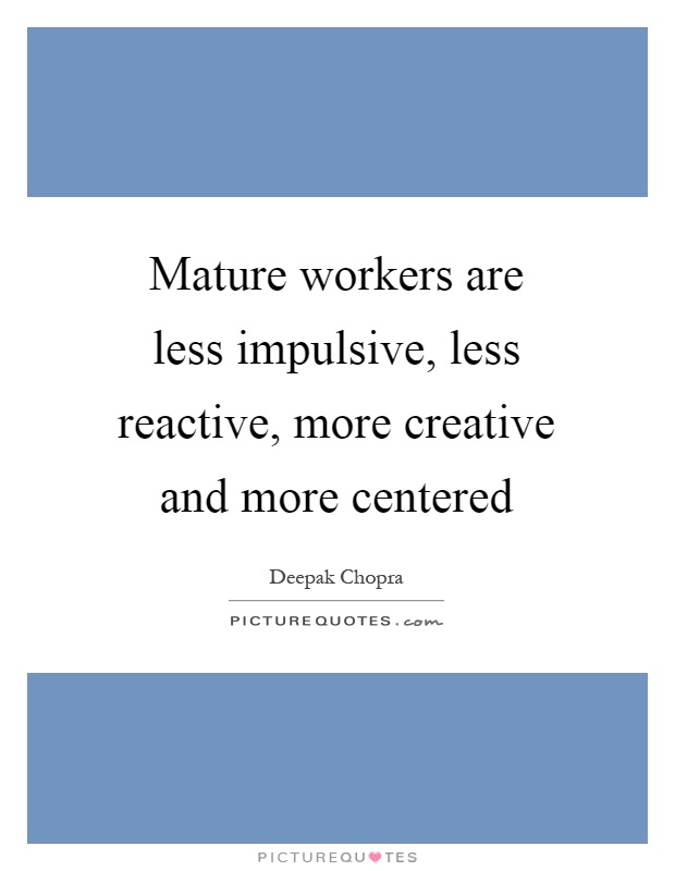 Mature workers are less impulsive, less reactive, more creative and more centered Picture Quote #1