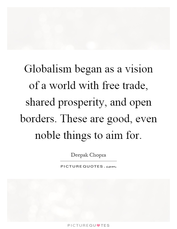 Globalism began as a vision of a world with free trade, shared prosperity, and open borders. These are good, even noble things to aim for Picture Quote #1
