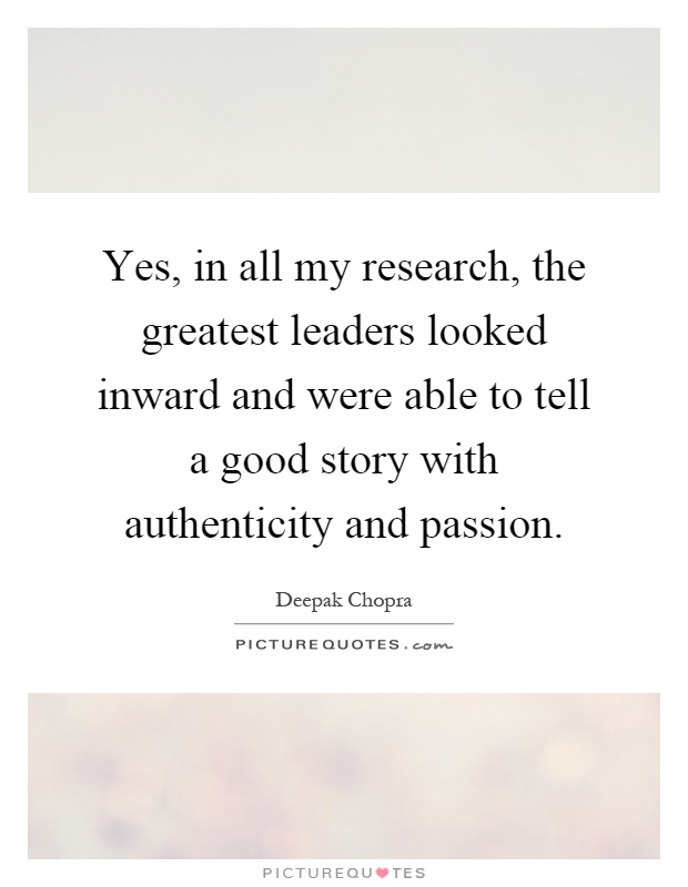 Yes, in all my research, the greatest leaders looked inward and were able to tell a good story with authenticity and passion Picture Quote #1
