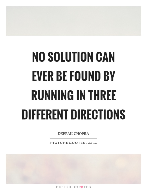 No solution can ever be found by running in three different directions Picture Quote #1