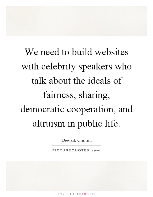 We need to build websites with celebrity speakers who talk about the ideals of fairness, sharing, democratic cooperation, and altruism in public life Picture Quote #1