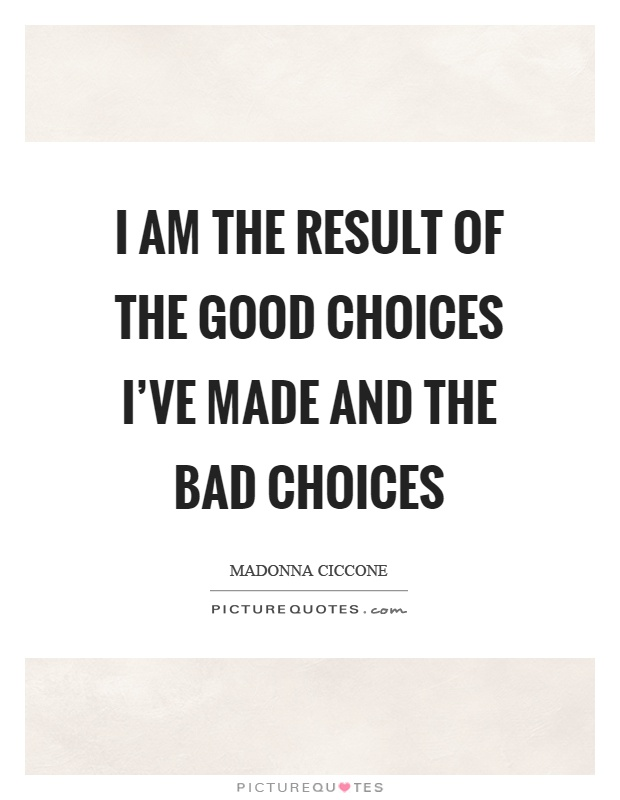 I am the result of the good choices I've made and the bad choices Picture Quote #1