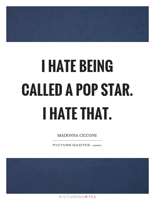 I hate being called a pop star. I hate that Picture Quote #1