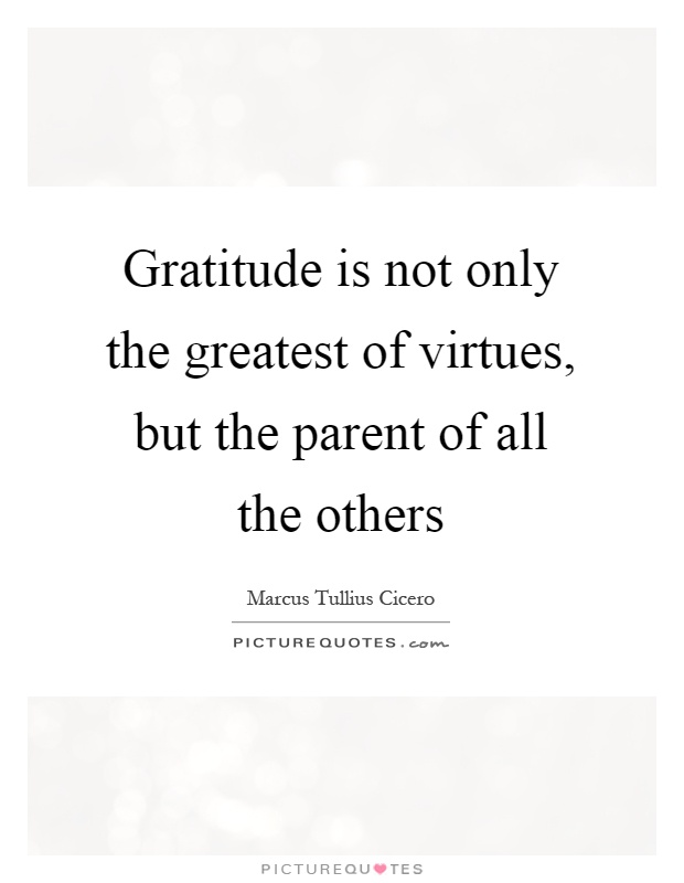 Gratitude is not only the greatest of virtues, but the parent of all the others Picture Quote #1