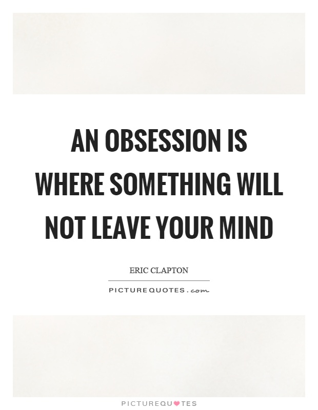 An obsession is where something will not leave your mind Picture Quote #1