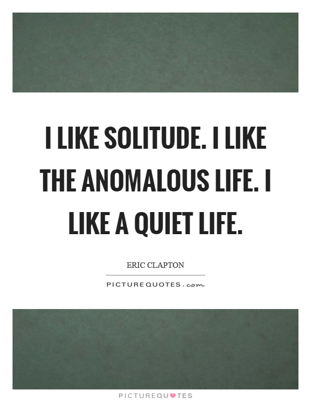 I like solitude. I like the anomalous life. I like a quiet life Picture Quote #1
