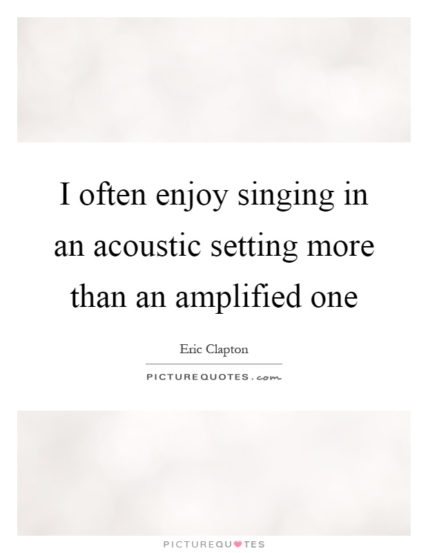 I often enjoy singing in an acoustic setting more than an amplified one Picture Quote #1