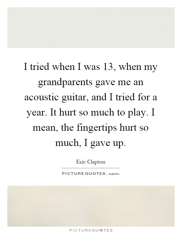 I tried when I was 13, when my grandparents gave me an acoustic guitar, and I tried for a year. It hurt so much to play. I mean, the fingertips hurt so much, I gave up Picture Quote #1