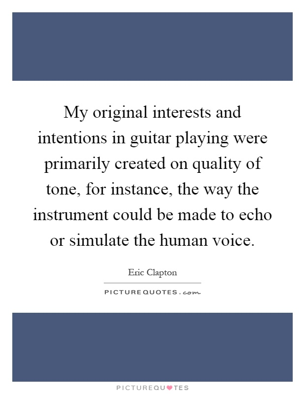 My original interests and intentions in guitar playing were primarily created on quality of tone, for instance, the way the instrument could be made to echo or simulate the human voice Picture Quote #1