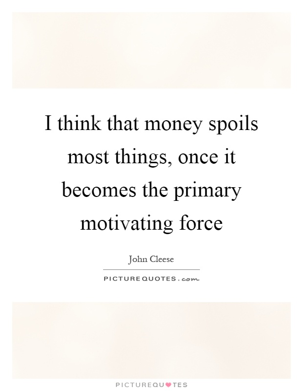 I think that money spoils most things, once it becomes the primary motivating force Picture Quote #1