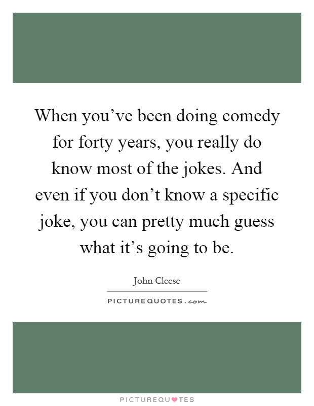 When you've been doing comedy for forty years, you really do know most of the jokes. And even if you don't know a specific joke, you can pretty much guess what it's going to be Picture Quote #1