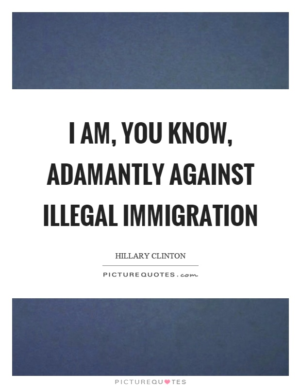 I am, you know, adamantly against illegal immigration Picture Quote #1