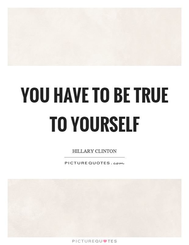 You have to be true to yourself Picture Quote #1