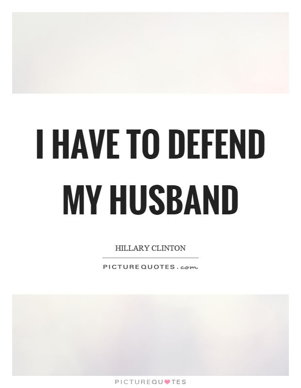 I have to defend my husband Picture Quote #1