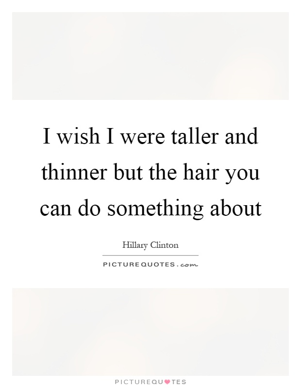 I wish I were taller and thinner but the hair you can do something about Picture Quote #1