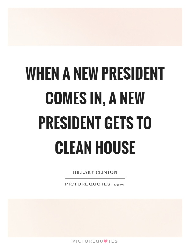 When a new president comes in, a new president gets to clean house Picture Quote #1