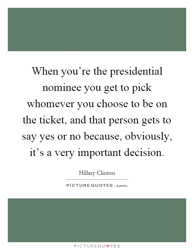 When you're the presidential nominee you get to pick whomever you choose to be on the ticket, and that person gets to say yes or no because, obviously, it's a very important decision Picture Quote #1