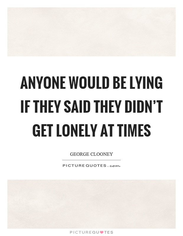 Anyone would be lying if they said they didn't get lonely at times Picture Quote #1