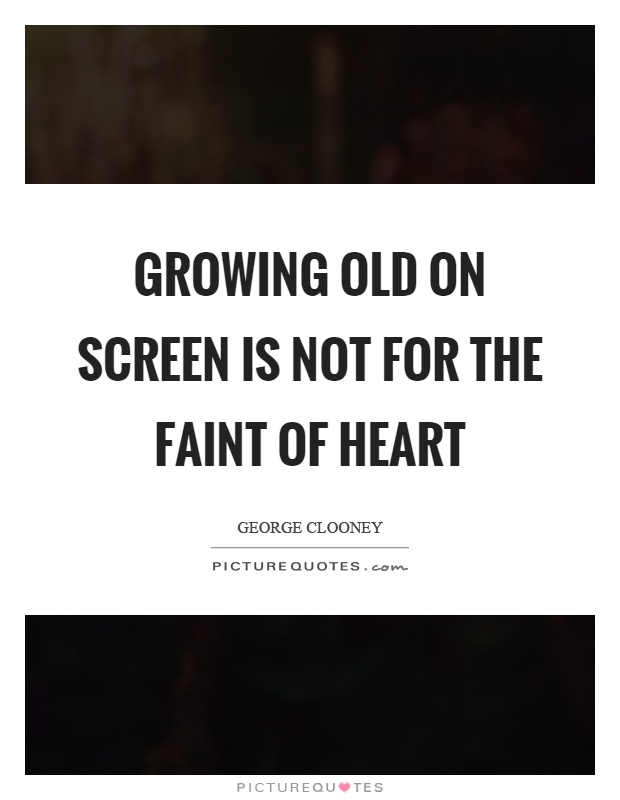 Growing old on screen is not for the faint of heart Picture Quote #1