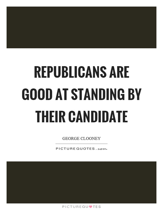 Republicans are good at standing by their candidate Picture Quote #1