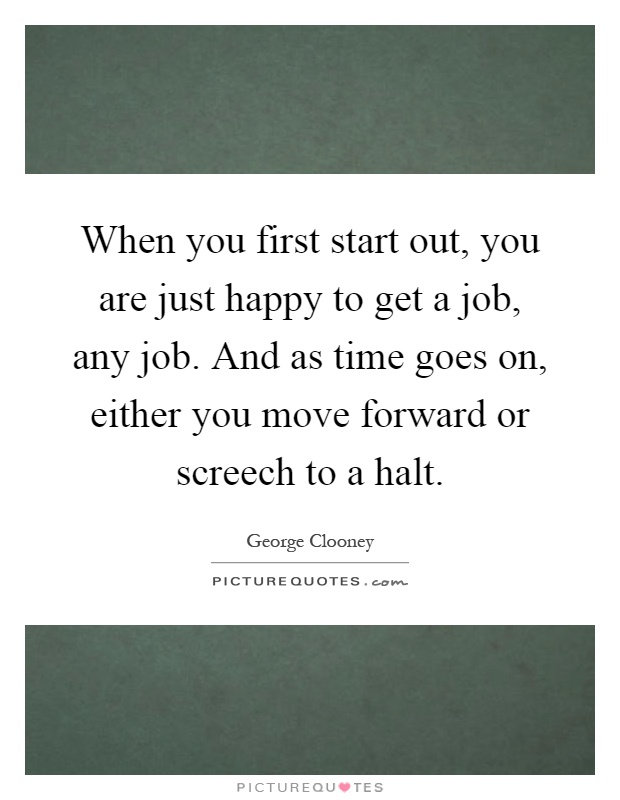 When you first start out, you are just happy to get a job, any job. And as time goes on, either you move forward or screech to a halt Picture Quote #1