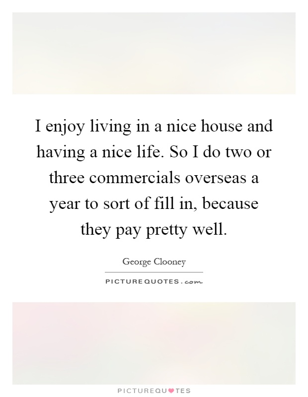 I enjoy living in a nice house and having a nice life. So I do two or three commercials overseas a year to sort of fill in, because they pay pretty well Picture Quote #1