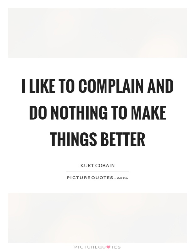 I like to complain and do nothing to make things better Picture Quote #1
