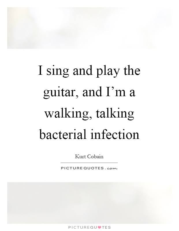 I sing and play the guitar, and I'm a walking, talking bacterial infection Picture Quote #1
