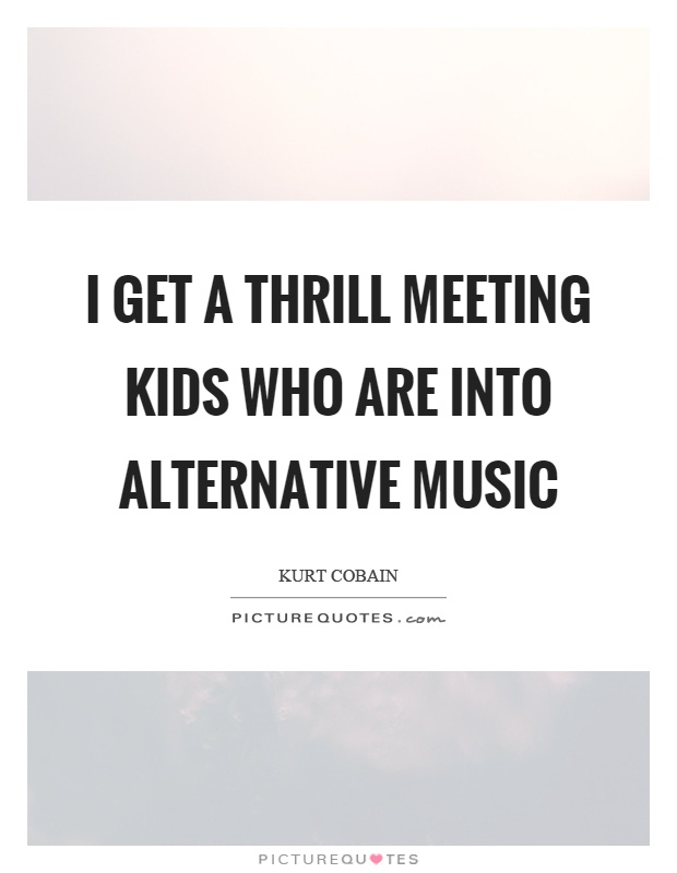 I get a thrill meeting kids who are into alternative music Picture Quote #1