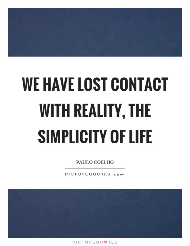 We have lost contact with reality, the simplicity of life Picture Quote #1