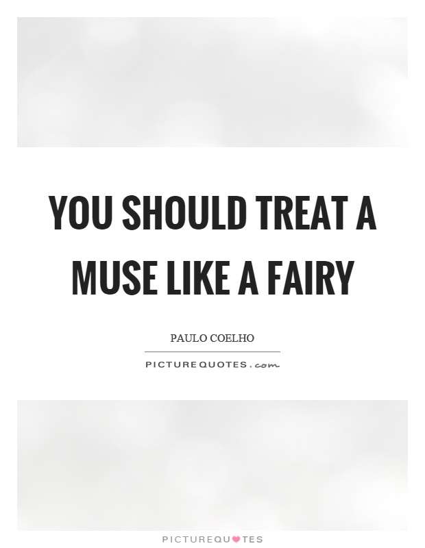 You should treat a muse like a fairy Picture Quote #1