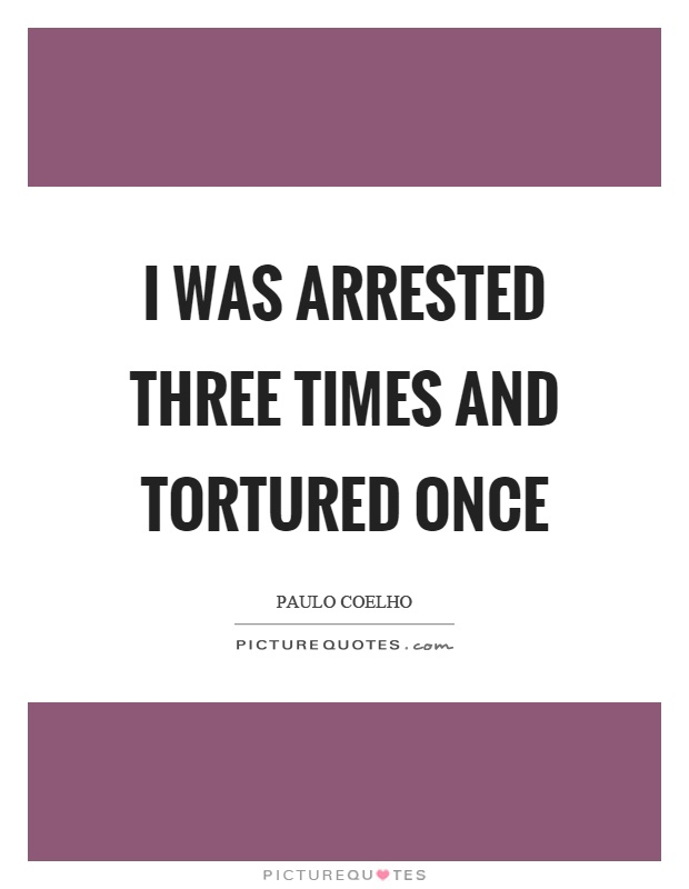 I was arrested three times and tortured once Picture Quote #1